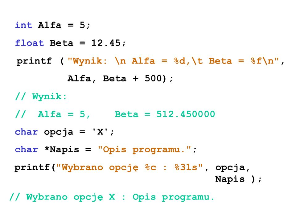int Alfa = 5; float Beta = 12.45; printf ( Wynik: \n Alfa = %d,\t Beta = %f\n , Alfa, Beta + 500);