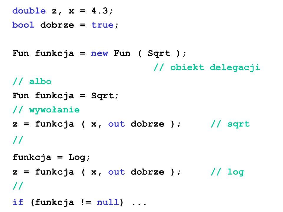 double z, x = 4.3; bool dobrze = true; Fun funkcja = new Fun ( Sqrt ); // obiekt delegacji. // albo.