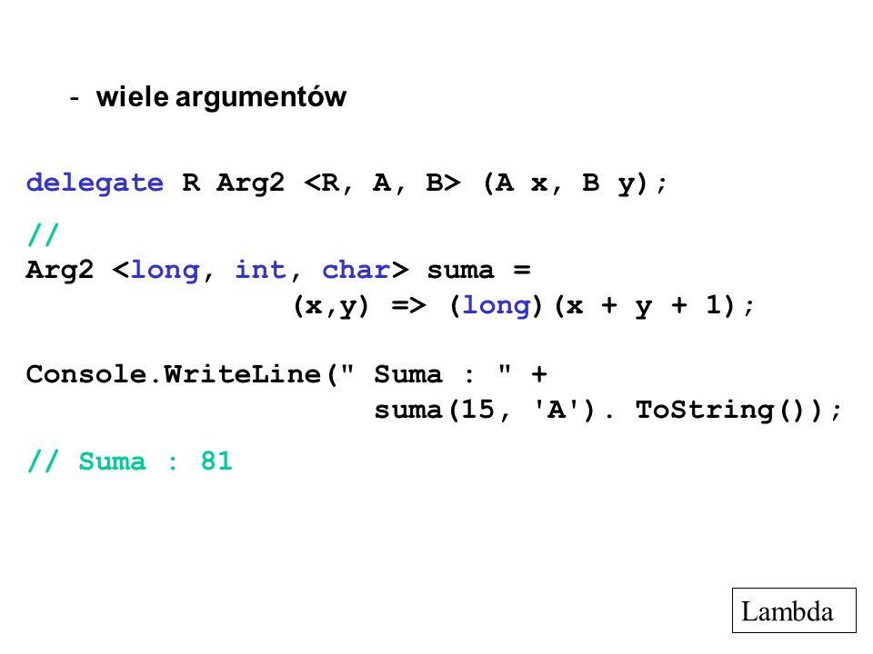 wiele argumentów delegate R Arg2 <R, A, B> (A x, B y); // Arg2 <long, int, char> suma = (x,y) => (long)(x + y + 1);