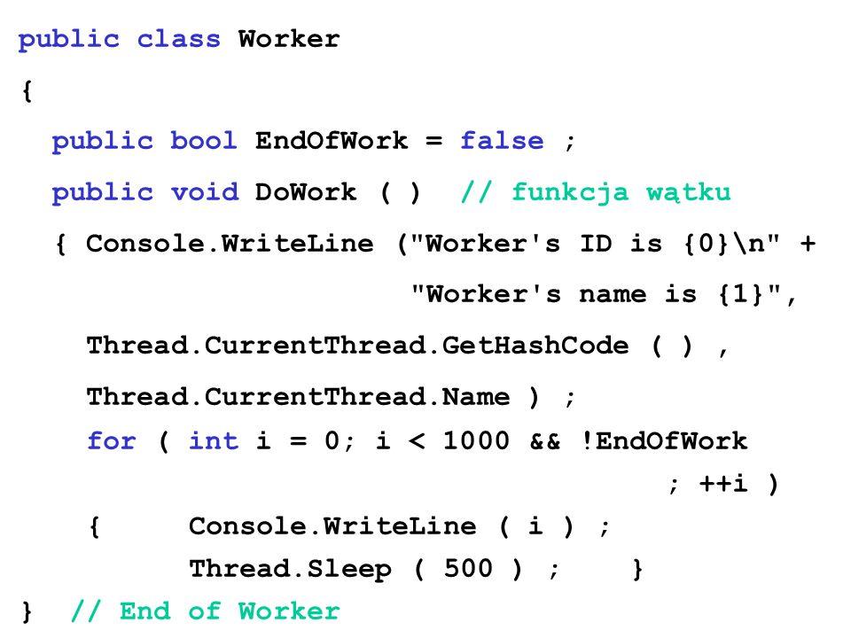 public class Worker{ public bool EndOfWork = false ; public void DoWork ( ) // funkcja wątku. { Console.WriteLine ( Worker s ID is {0}\n +
