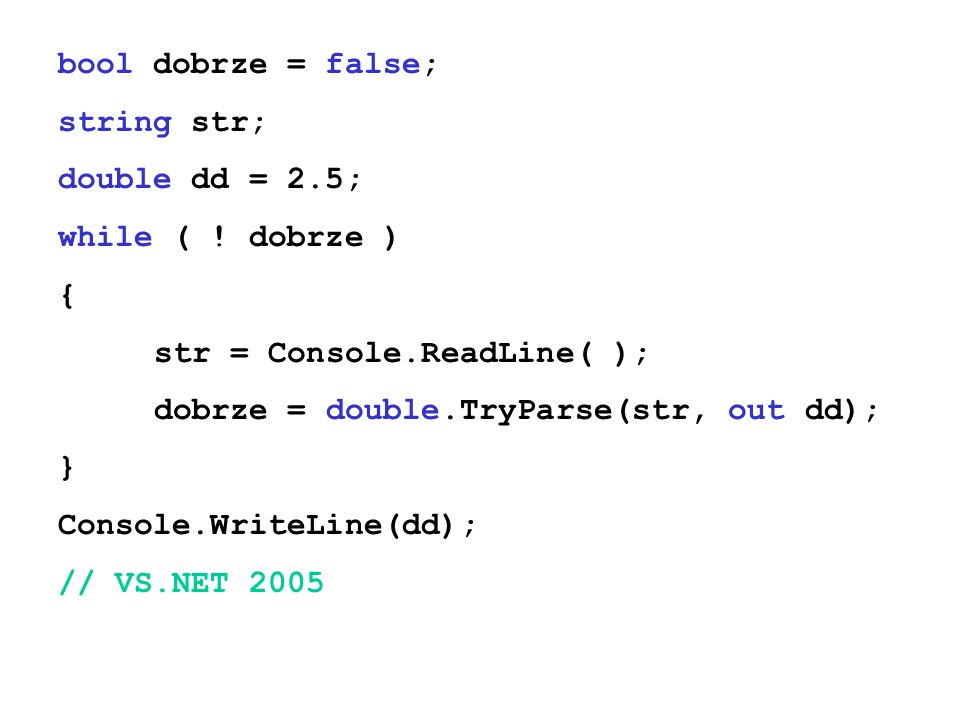 bool dobrze = false; string str; double dd = 2.5; while ( ! dobrze ) { str = Console.ReadLine( );