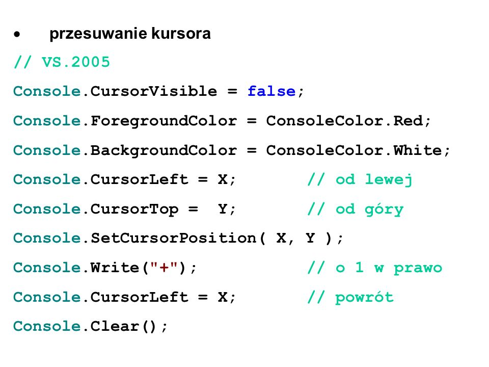 · przesuwanie kursora// VS.2005. Console.CursorVisible = false; Console.ForegroundColor = ConsoleColor.Red;