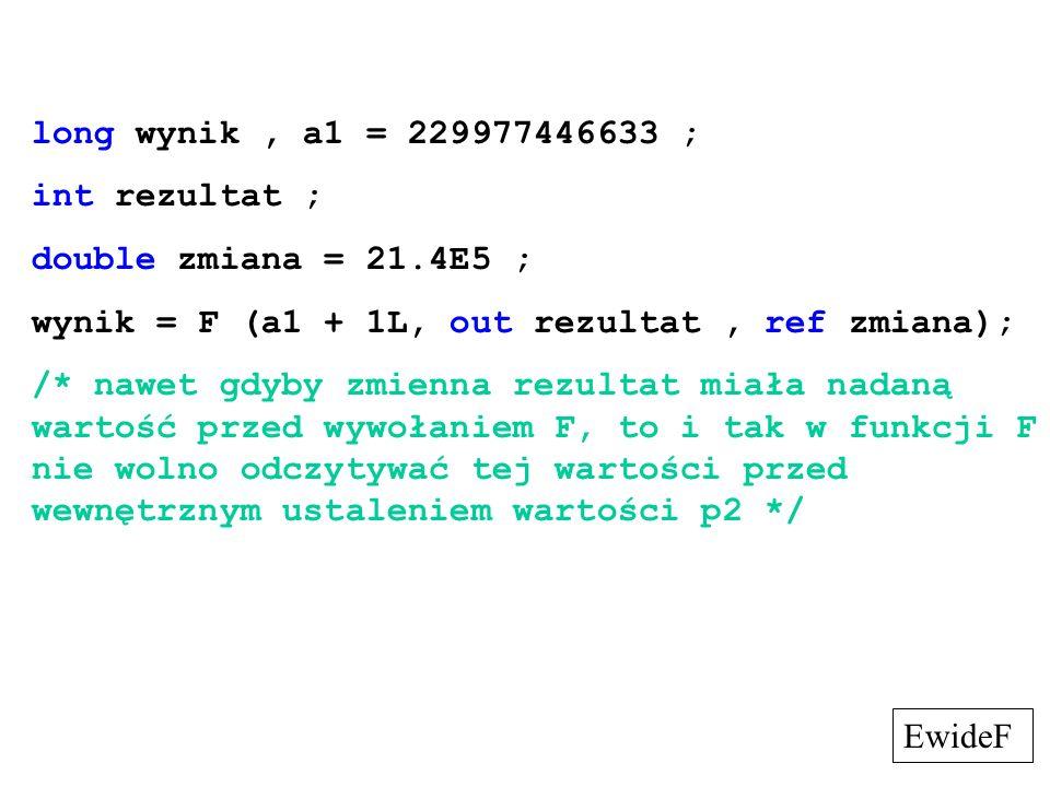 long wynik , a1 = 229977446633 ; int rezultat ; double zmiana = 21.4E5 ; wynik = F (a1 + 1L, out rezultat , ref zmiana);