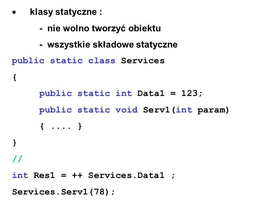 · klasy statyczne :- nie wolno tworzyć obiektu. - wszystkie składowe statyczne. public static class Services.