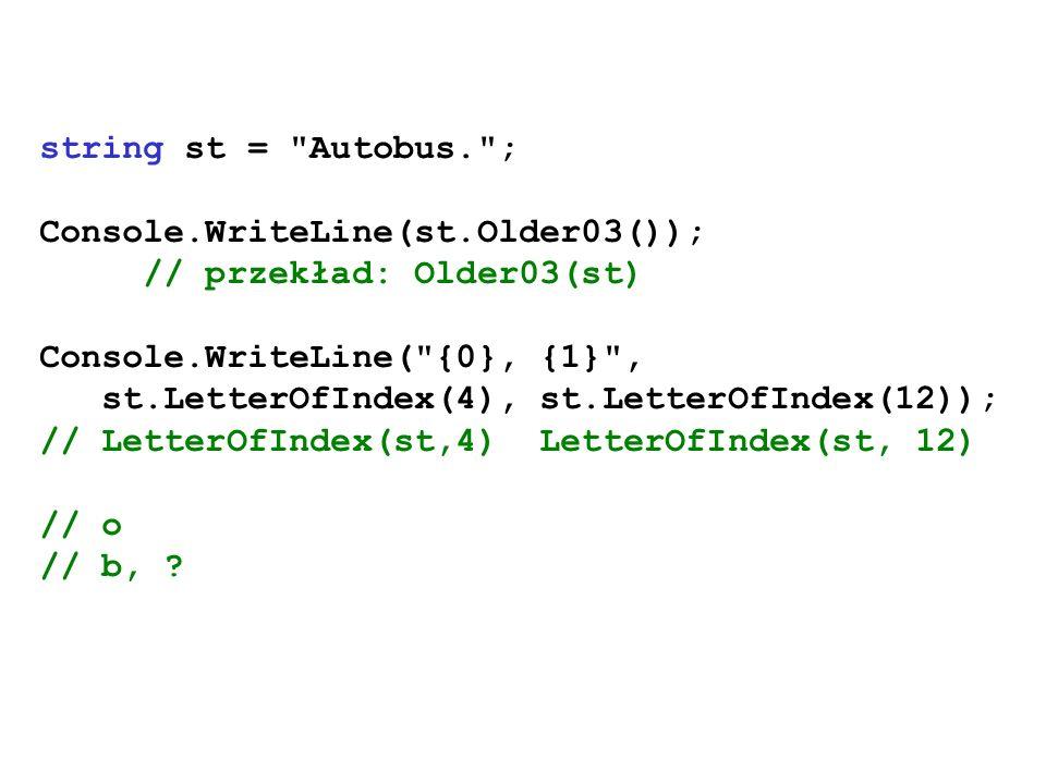 string st = Autobus. ;Console.WriteLine(st.Older03()); // przekład: Older03(st) Console.WriteLine( {0}, {1} ,