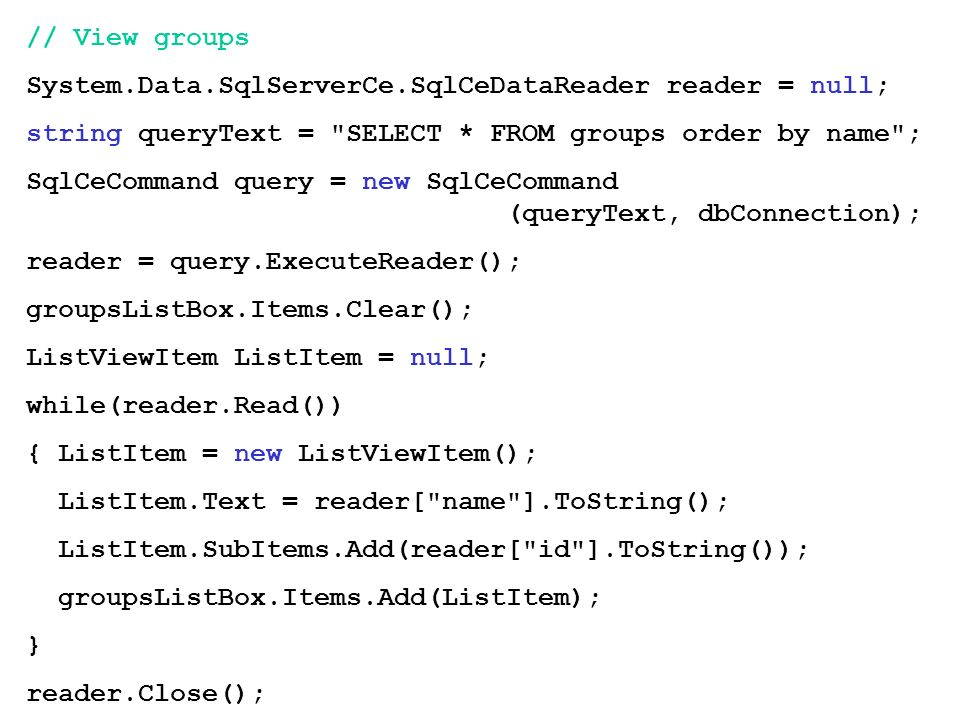 // View groups System.Data.SqlServerCe.SqlCeDataReader reader = null; string queryText = SELECT * FROM groups order by name ;