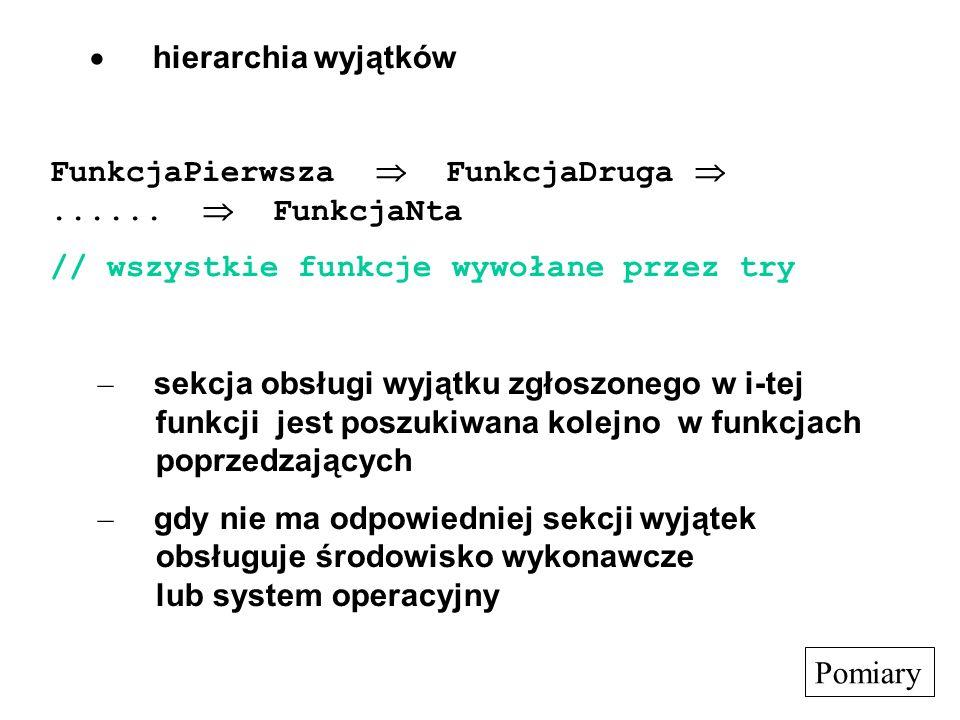 · hierarchia wyjątków FunkcjaPierwsza  FunkcjaDruga  ......  FunkcjaNta. // wszystkie funkcje wywołane przez try.