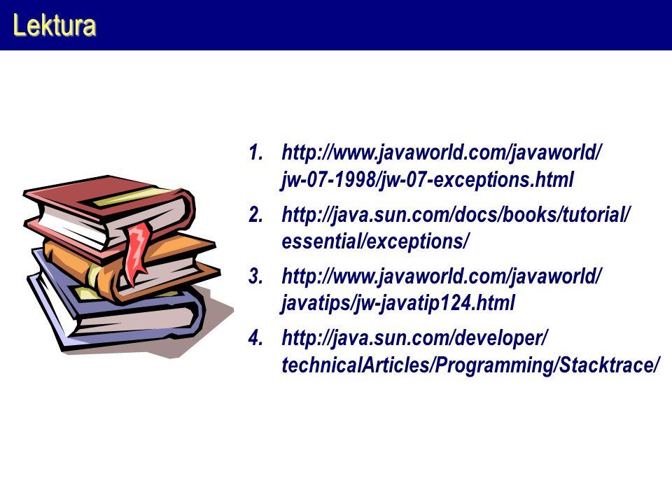 Lektura http://www.javaworld.com/javaworld/ jw-07-1998/jw-07-exceptions.html. http://java.sun.com/docs/books/tutorial/ essential/exceptions/