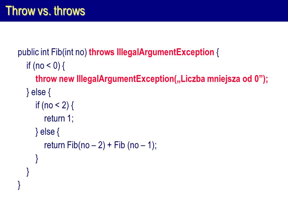 "Throw vs. throws public int Fib(int no) throws IllegalArgumentException { if (no < 0) { throw new IllegalArgumentException(""Liczba mniejsza od 0 );"