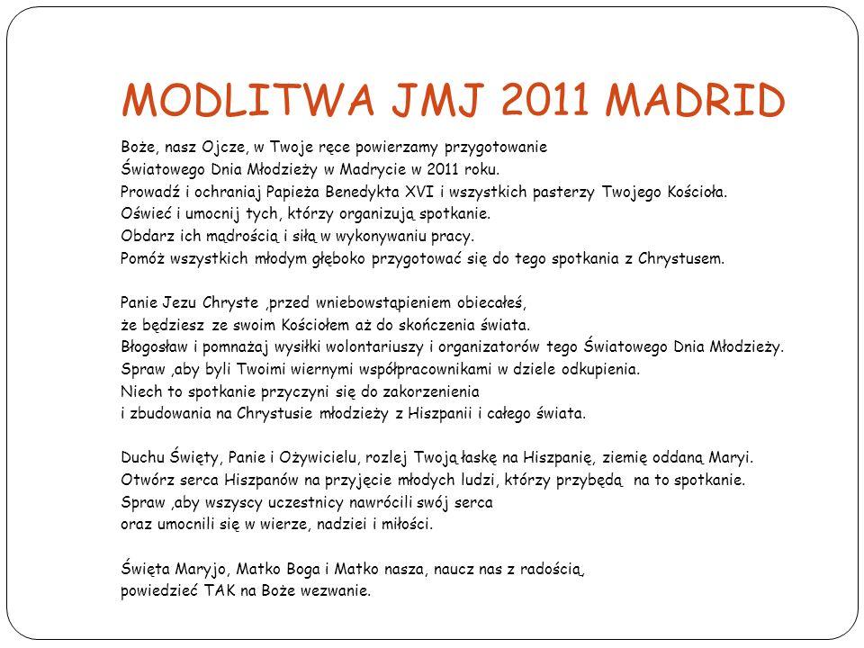 MODLITWA JMJ 2011 MADRID Boże, nasz Ojcze, w Twoje ręce powierzamy przygotowanie. Światowego Dnia Młodzieży w Madrycie w 2011 roku.