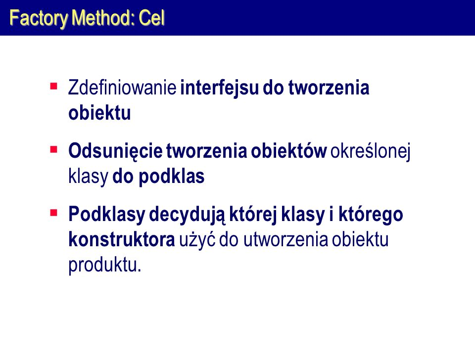 Factory Method: CelZdefiniowanie interfejsu do tworzenia obiektu. Odsunięcie tworzenia obiektów określonej klasy do podklas.