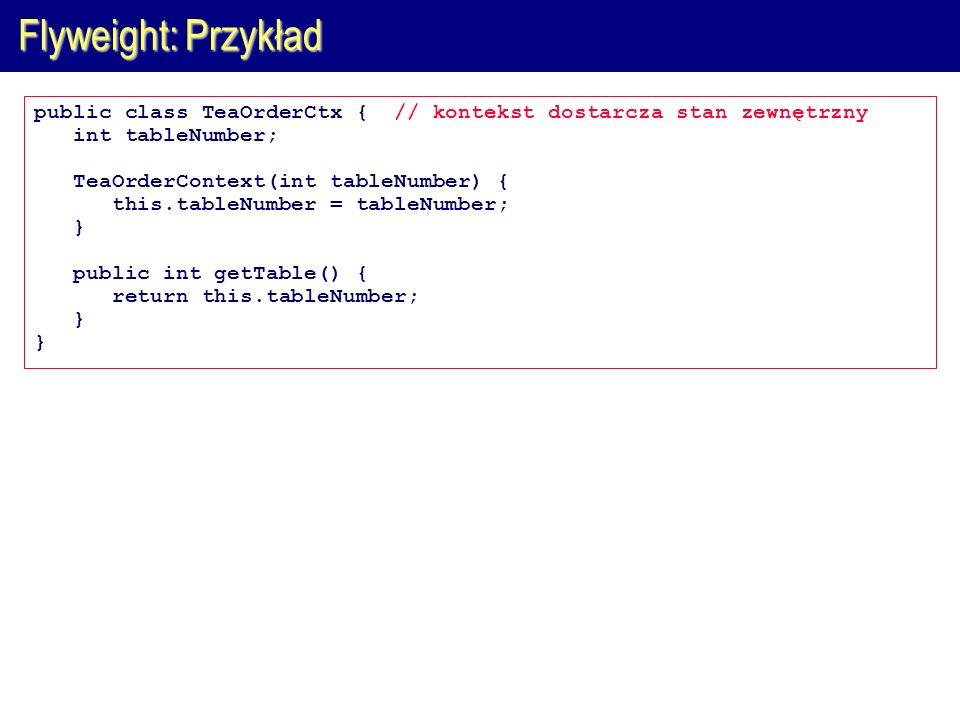 Flyweight: Przykład public class TeaOrderCtx { // kontekst dostarcza stan zewnętrzny. int tableNumber;