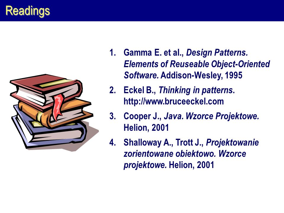Readings Gamma E. et al., Design Patterns. Elements of Reuseable Object-Oriented Software. Addison-Wesley, 1995.