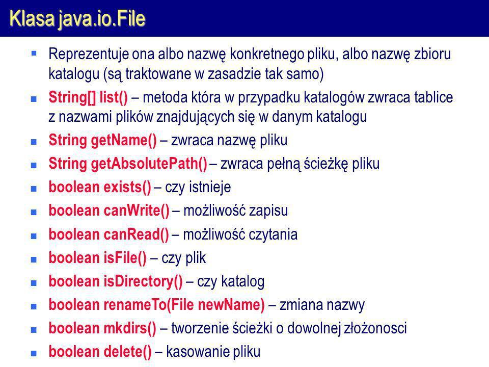 Klasa java.io.File Reprezentuje ona albo nazwę konkretnego pliku, albo nazwę zbioru katalogu (są traktowane w zasadzie tak samo)