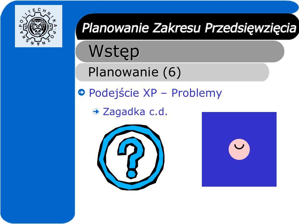 Wstęp Planowanie (6) Podejście XP – Problemy Zagadka c.d.