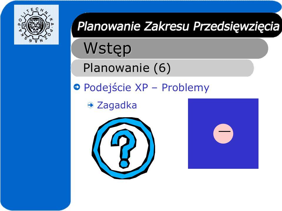 Wstęp Planowanie (6) Podejście XP – Problemy Zagadka