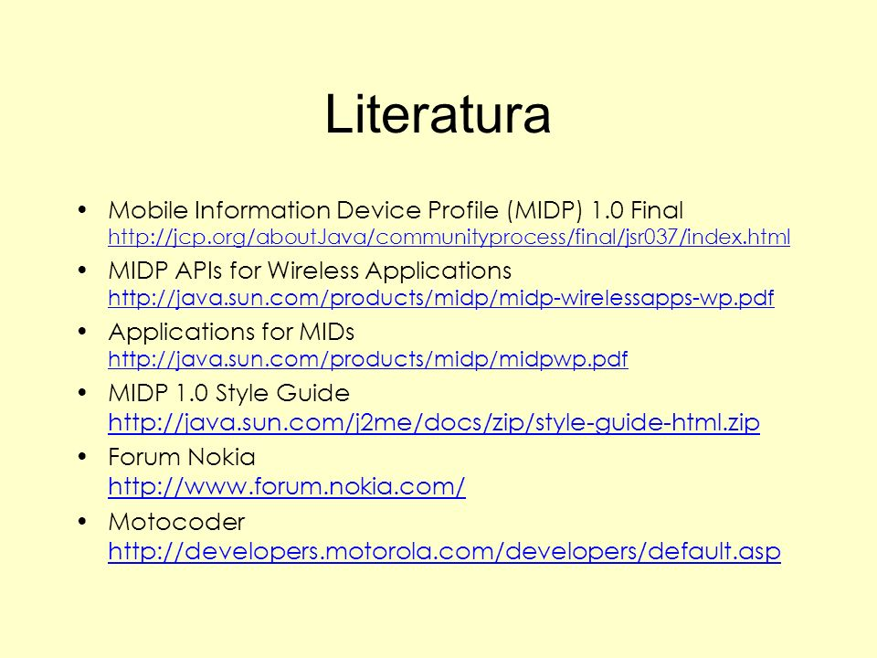 Literatura Mobile Information Device Profile (MIDP) 1.0 Final http://jcp.org/aboutJava/communityprocess/final/jsr037/index.html.