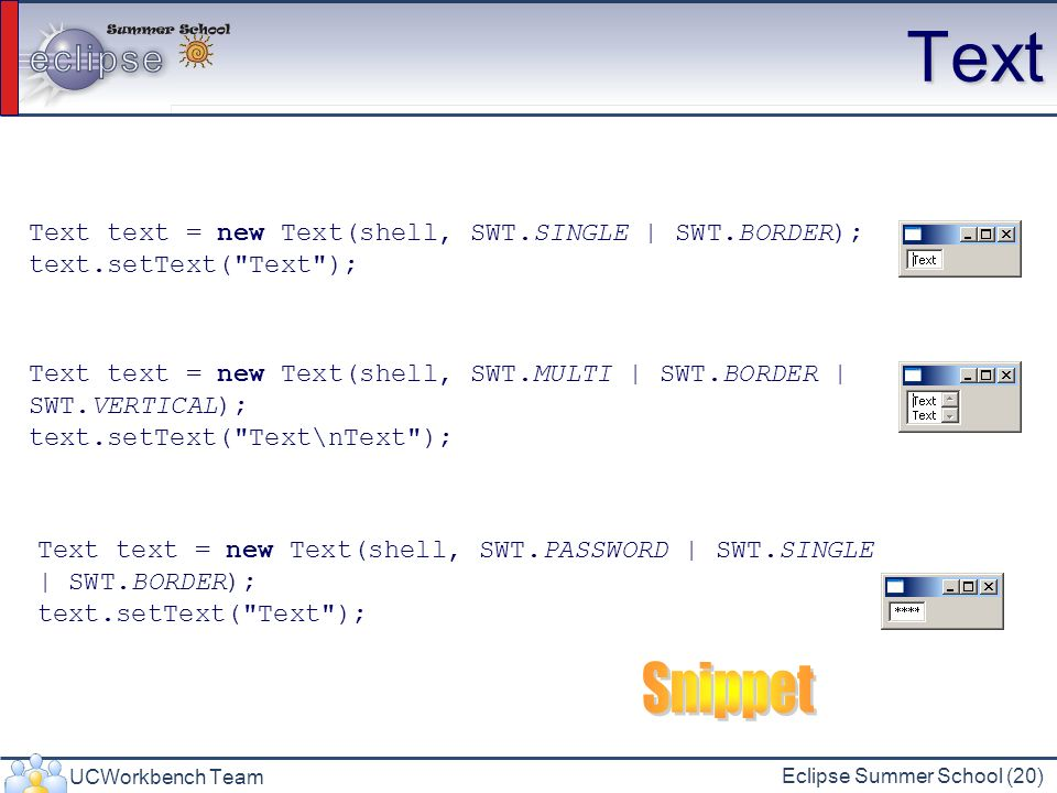 Text Snippet Text text = new Text(shell, SWT.SINGLE | SWT.BORDER);