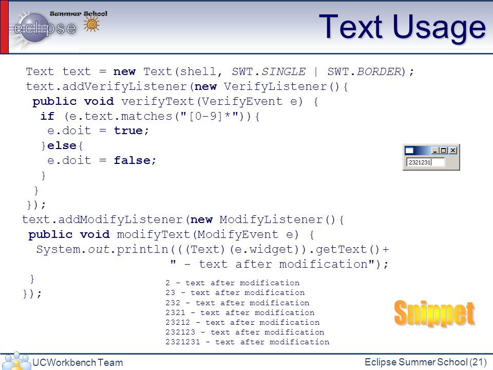 Text Usage Text text = new Text(shell, SWT.SINGLE | SWT.BORDER); text.addVerifyListener(new VerifyListener(){