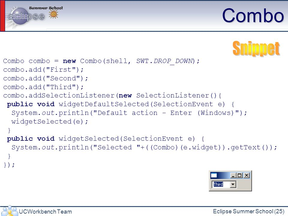 Combo Snippet Combo combo = new Combo(shell, SWT.DROP_DOWN);