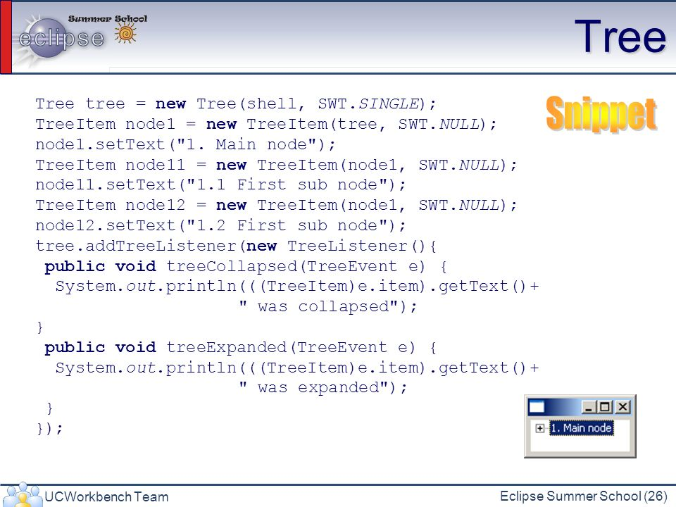 Tree Snippet Tree tree = new Tree(shell, SWT.SINGLE);