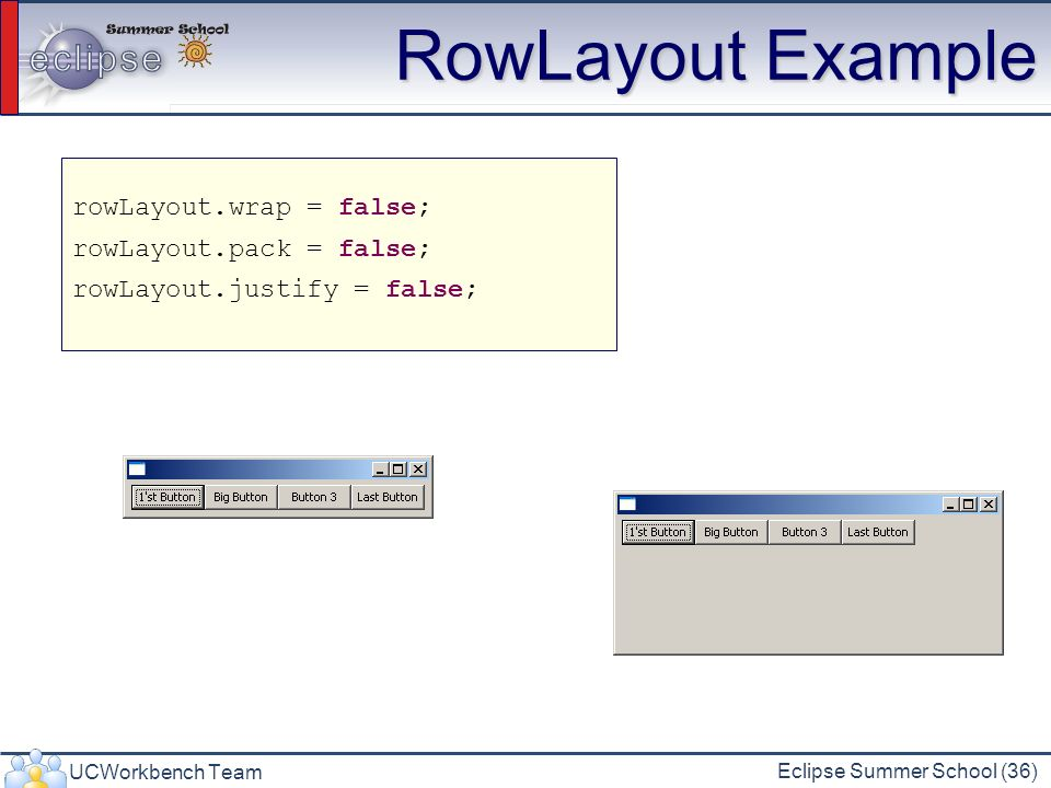 RowLayout Example rowLayout.wrap = false; rowLayout.pack = false;