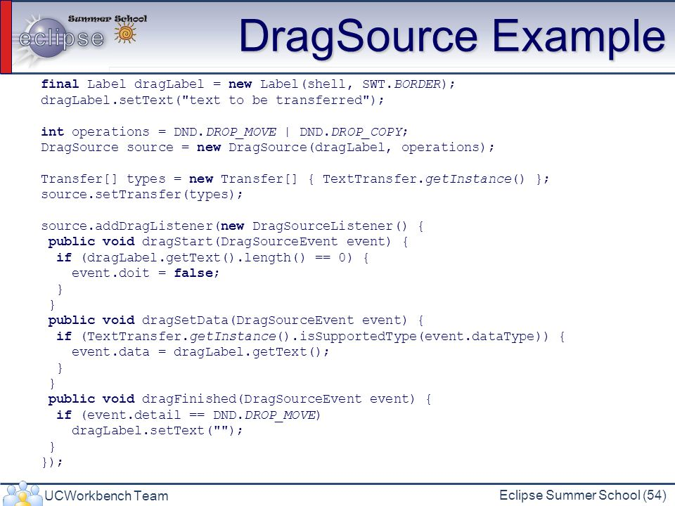 DragSource Example final Label dragLabel = new Label(shell, SWT.BORDER); dragLabel.setText( text to be transferred );