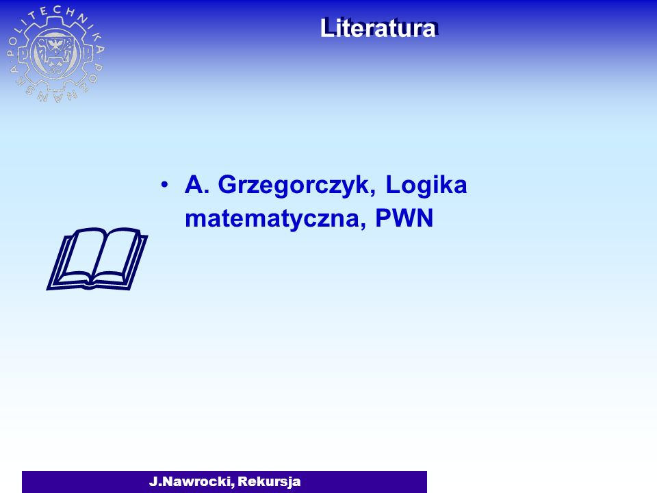  Literatura A. Grzegorczyk, Logika matematyczna, PWN