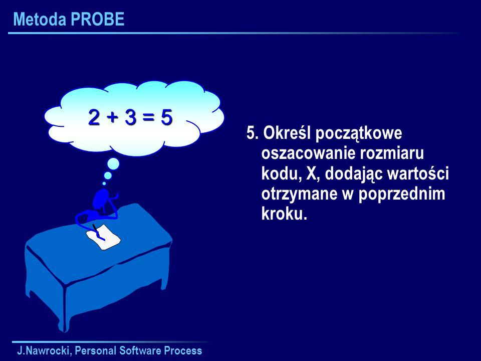Metoda PROBE 2 + 3 = 5. 5. Określ początkowe oszacowanie rozmiaru kodu, X, dodając wartości otrzymane w poprzednim kroku.
