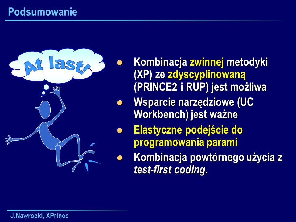 Podsumowanie Kombinacja zwinnej metodyki (XP) ze zdyscyplinowaną (PRINCE2 i RUP) jest możliwa. Wsparcie narzędziowe (UC Workbench) jest ważne.