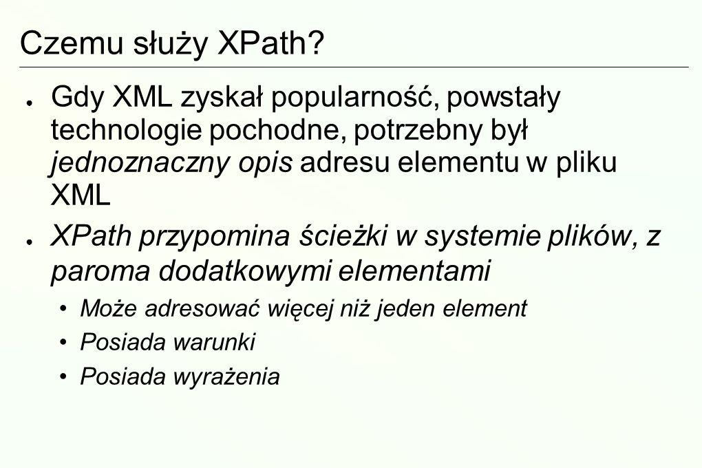 Czemu służy XPath Gdy XML zyskał popularność, powstały technologie pochodne, potrzebny był jednoznaczny opis adresu elementu w pliku XML.