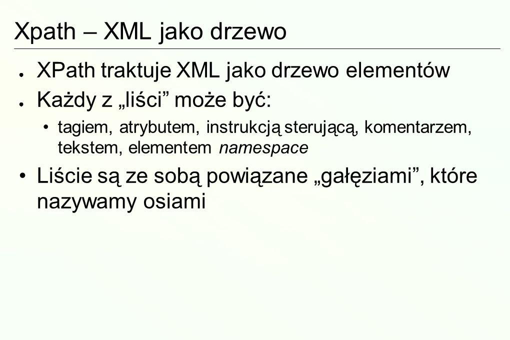 Xpath – XML jako drzewo XPath traktuje XML jako drzewo elementów