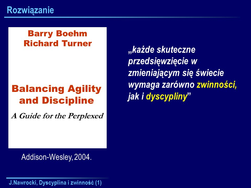 RozwiązanieBarry Boehm. Richard Turner. Balancing Agility. and Discipline. A Guide for the Perplexed.