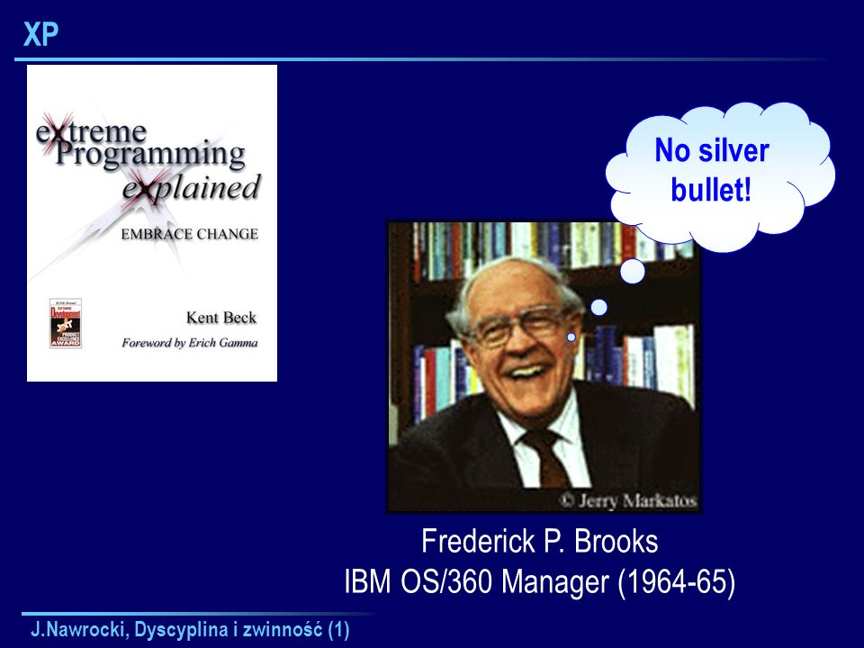 XP No silver bullet! Frederick P. Brooks IBM OS/360 Manager (1964-65)