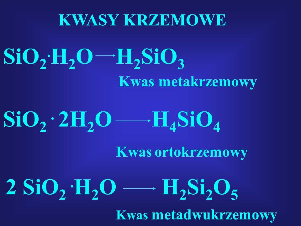 SiO2.H2O H2SiO3 SiO2 . 2H2O H4SiO4 KWASY KRZEMOWE Kwas metakrzemowy