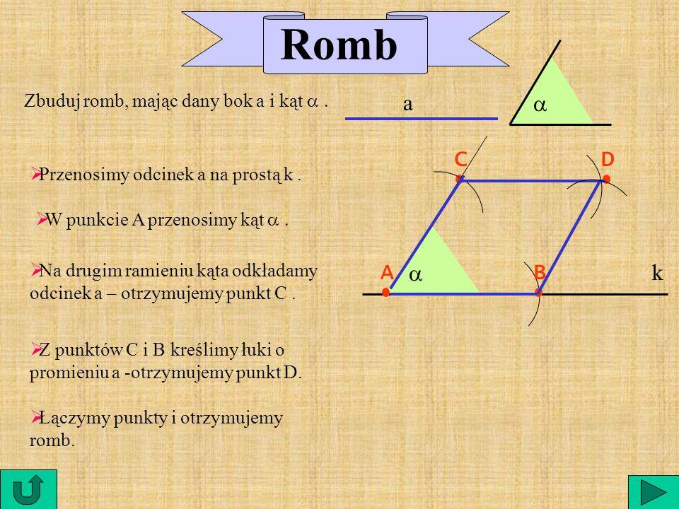 Romb a a C D A a B k Zbuduj romb, mając dany bok a i kąt a .