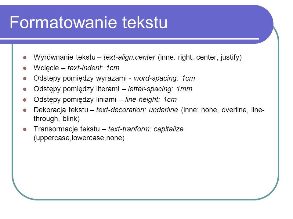 Formatowanie tekstu Wyrównanie tekstu – text-align:center (inne: right, center, justify) Wcięcie – text-indent: 1cm.