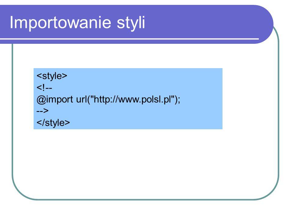 Importowanie styli <style> <!-- @import url( http://www.polsl.pl ); --> </style>