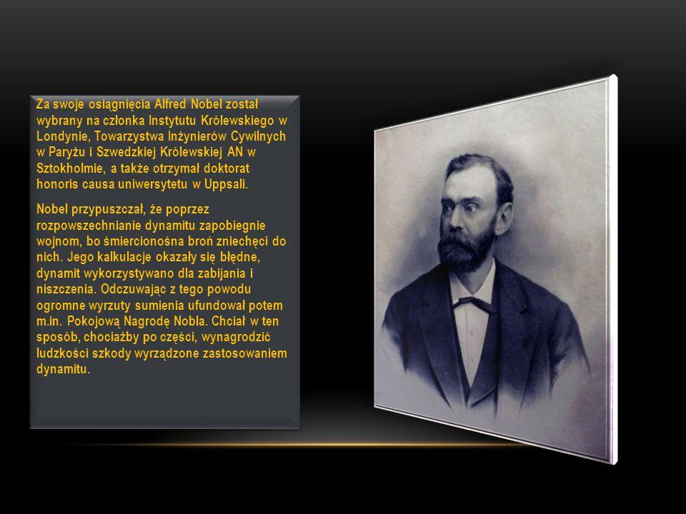 Za swoje osiągnięcia Alfred Nobel został wybrany na członka Instytutu Królewskiego w Londynie, Towarzystwa Inżynierów Cywilnych w Paryżu i Szwedzkiej Królewskiej AN w Sztokholmie, a także otrzymał doktorat honoris causa uniwersytetu w Uppsali.
