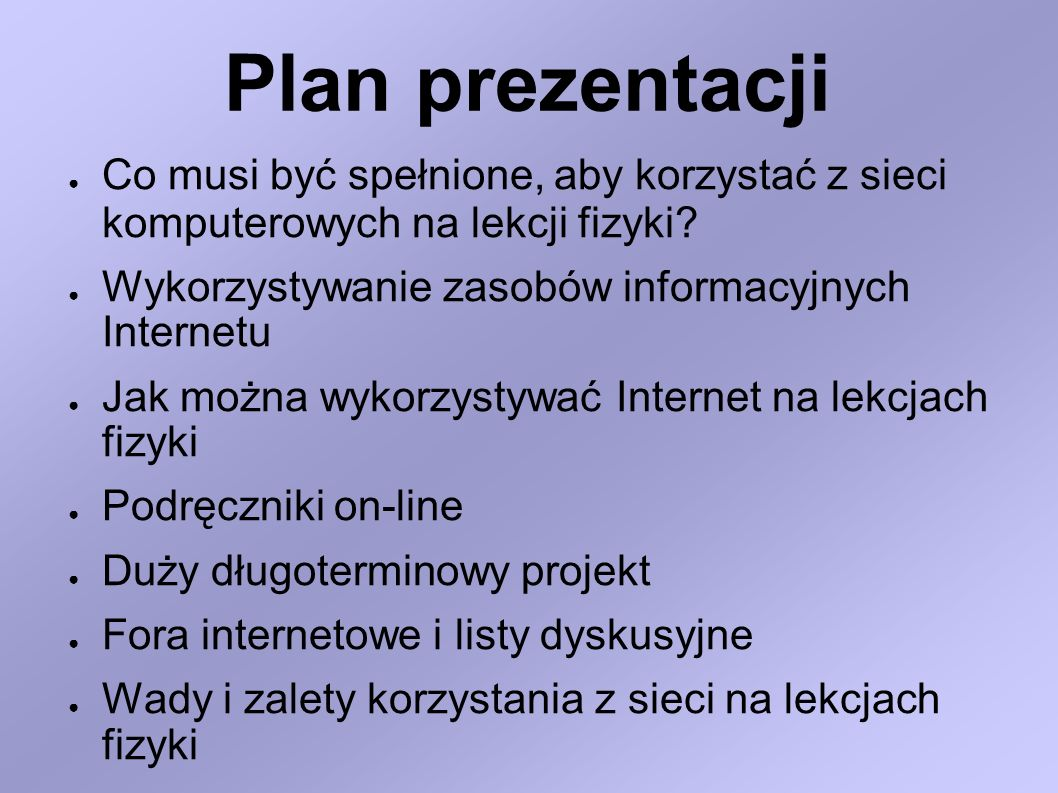 Plan prezentacji Co musi być spełnione, aby korzystać z sieci komputerowych na lekcji fizyki Wykorzystywanie zasobów informacyjnych Internetu.