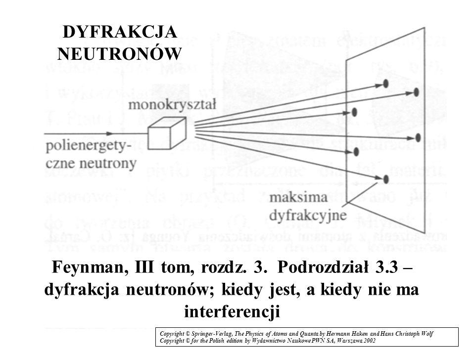 DYFRAKCJA NEUTRONÓW Feynman, III tom, rozdz. 3. Podrozdział 3.3 – dyfrakcja neutronów; kiedy jest, a kiedy nie ma interferencji.
