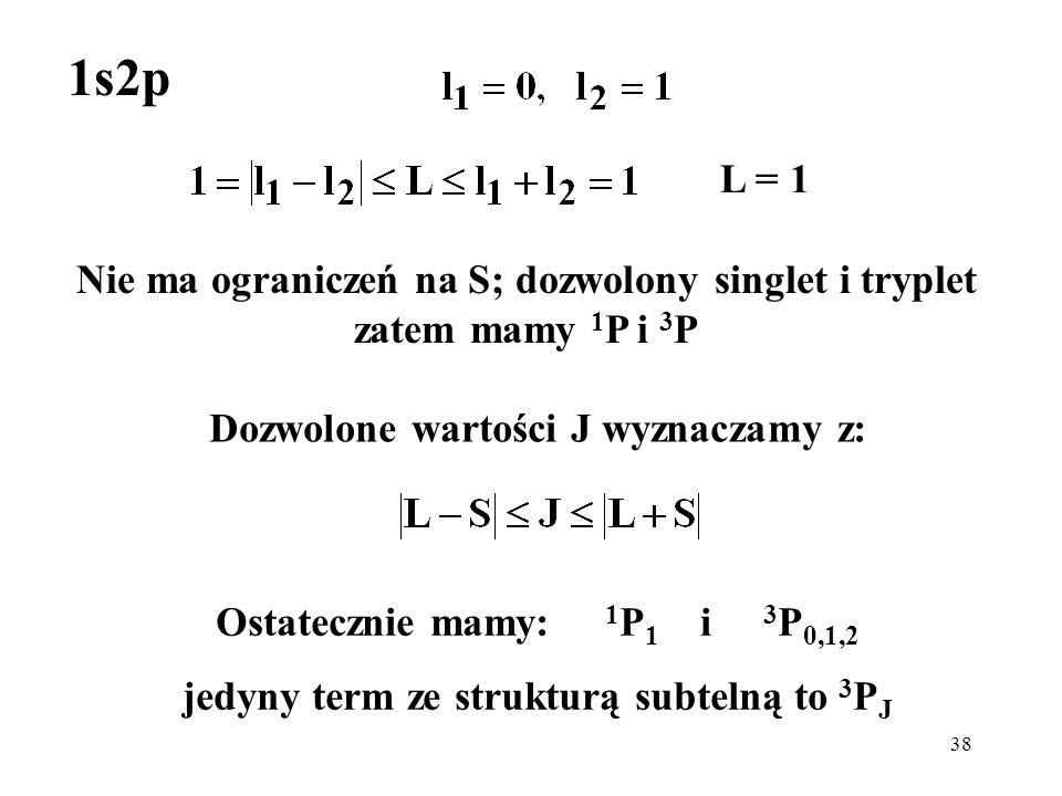 1s2p L = 1. Nie ma ograniczeń na S; dozwolony singlet i tryplet zatem mamy 1P i 3P. Dozwolone wartości J wyznaczamy z: