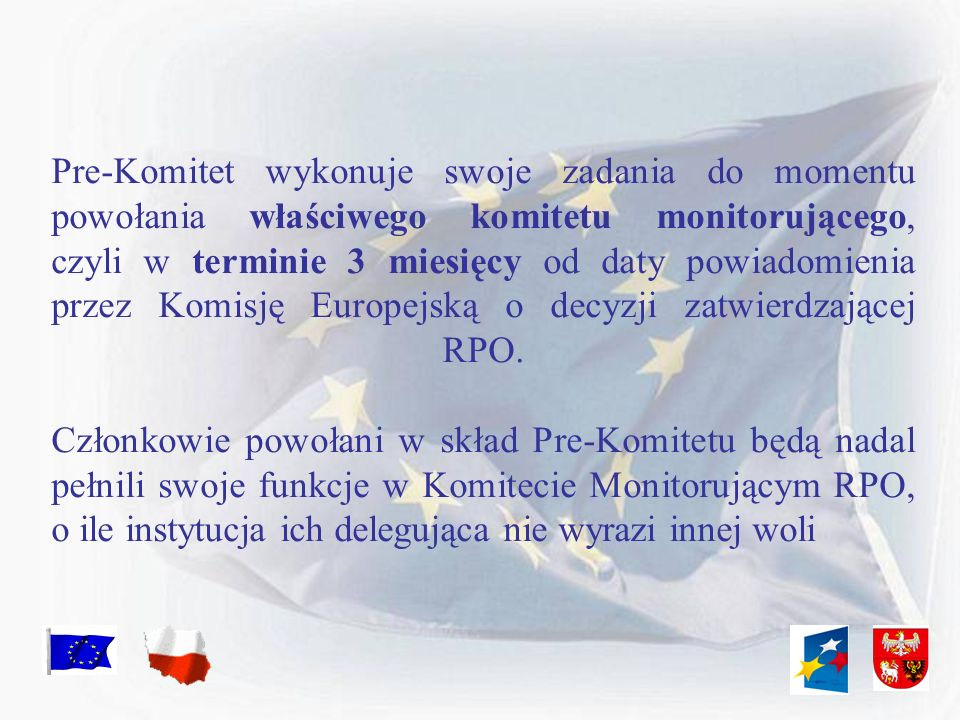 Pre-Komitet wykonuje swoje zadania do momentu powołania właściwego komitetu monitorującego, czyli w terminie 3 miesięcy od daty powiadomienia przez Komisję Europejską o decyzji zatwierdzającej RPO.