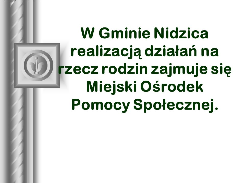 * 07/16/96. W Gminie Nidzica realizacją działań na rzecz rodzin zajmuje się Miejski Ośrodek Pomocy Społecznej.