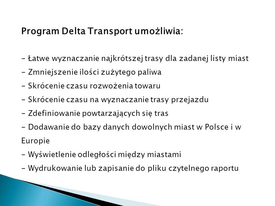 Program Delta Transport umożliwia: - Łatwe wyznaczanie najkrótszej trasy dla zadanej listy miast - Zmniejszenie ilości zużytego paliwa - Skrócenie czasu rozwożenia towaru - Skrócenie czasu na wyznaczanie trasy przejazdu - Zdefiniowanie powtarzających się tras - Dodawanie do bazy danych dowolnych miast w Polsce i w Europie - Wyświetlenie odległości między miastami - Wydrukowanie lub zapisanie do pliku czytelnego raportu