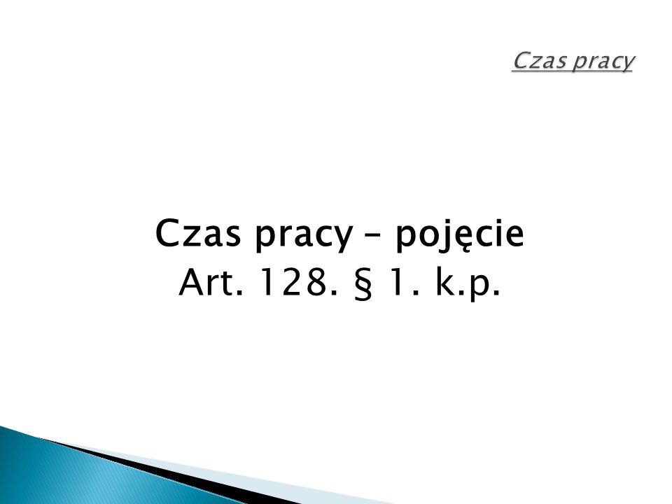 Czas pracy Czas pracy – pojęcie Art. 128. § 1. k.p.