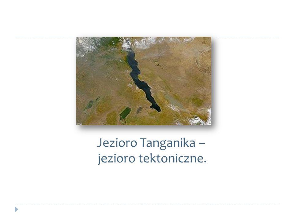 Jezioro Tanganika – jezioro tektoniczne.