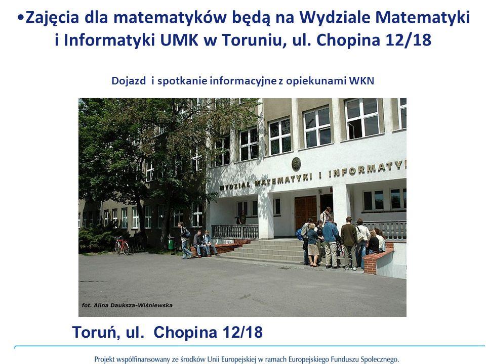 Zajęcia dla matematyków będą na Wydziale Matematyki i Informatyki UMK w Toruniu, ul. Chopina 12/18 Dojazd i spotkanie informacyjne z opiekunami WKN