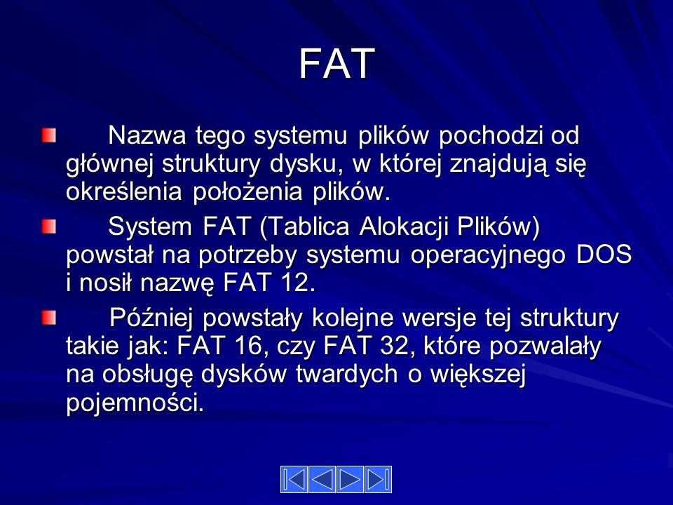 FAT Nazwa tego systemu plików pochodzi od głównej struktury dysku, w której znajdują się określenia położenia plików.