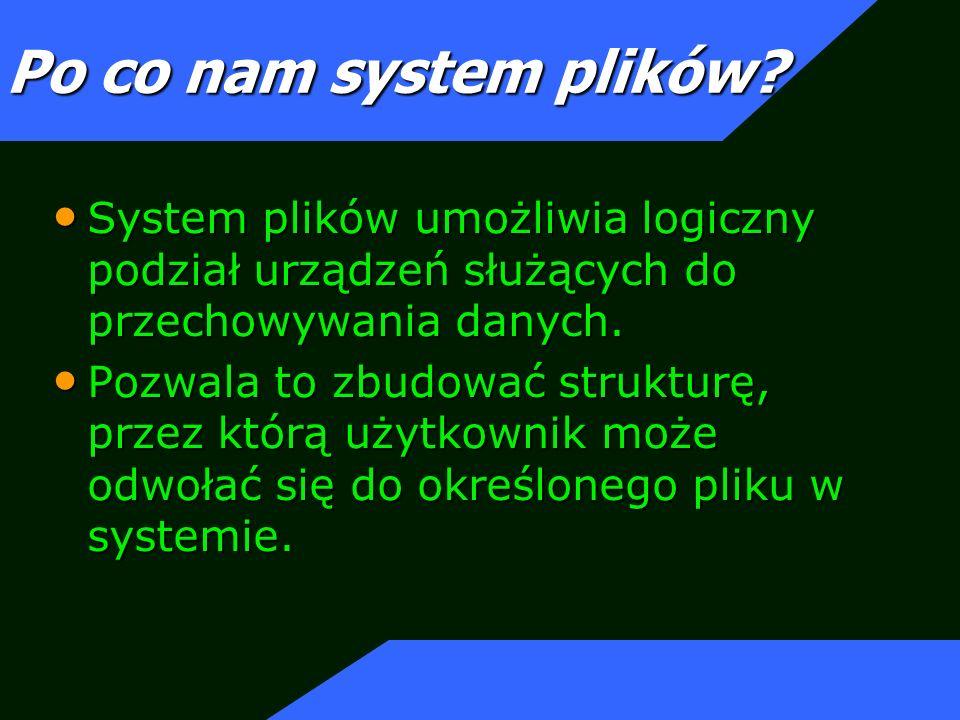 Po co nam system plików System plików umożliwia logiczny podział urządzeń służących do przechowywania danych.